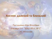 Космос далекий та близький Пастушенко Кіра Віталіївна Учениця
