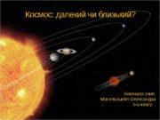 Космос: далекий чи близький? Виконала учня Масельського Олександра