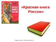 «Красная книга России» Подготовила: Ваганова Н. А.