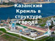 Казанский Кремль в структуре города  Душой и