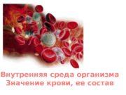 Внутренняя среда организма Значение крови, ее состав