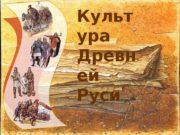 Культ ура Древн ей Руси  Как развивалась