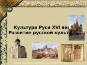 Культура Руси XVI века Развитие русской культуры www.