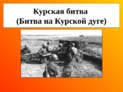 Курская битва (Битва на Курской дуге)  Курская