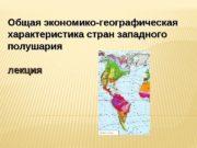Общая экономико-географическая характеристика стран западного полушария  лекция
