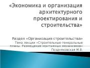 Раздел «Организация строительства» Тема лекции «Строительные генеральные планы.
