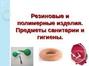 Резиновые и полимерные изделия. Предметы санитарии и гигиены.