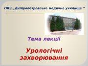 """ОКЗ """"Дніпропетровське медичне училище """" Тема лекції Урологічні"""