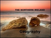 THE NORTHERN IRELAND Geography   •