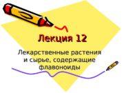 Лекция 12 Лекарственные растения и сырье, содержащие флавоноиды
