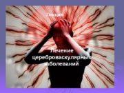 Лекция по теме: Лечение цереброваскулярных заболеваниях.  Лекция