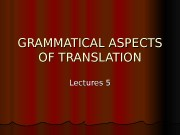 Презентация lect.5-6 GRAMMATICAL ASPECTS OF TRANSLATION