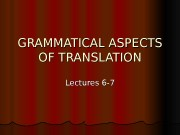 Презентация lect.6-7 GRAMMATICAL ASPECTS OF TRANSLATION