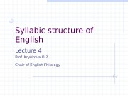 Syllabic structure of English Lecture 4 Prof. Kryukova