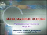 МАЗИ. МАЗЕВЫЕ ОСНОВЫ Фармацевтическая технология Лекция № 22