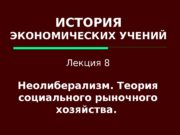 ИСТОРИЯ ЭКОНОМИЧЕСКИХ УЧЕНИЙ Лекция 8 Неолиберализм. Теория социального