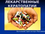 ЛЕКАРСТВЕННЫЕ КЕРАТОПАТИИ Выполнила: врач-интерн Максименко Е. В.
