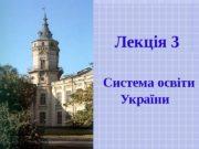 Лекція 3  С истема освіти України