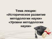 T ема лекции:   «Историческое развитие методологии