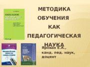 МЕТОДИКА ОБУЧЕНИЯ КАК ПЕДАГОГИЧЕСКАЯ НАУКА Яровая Е. А.