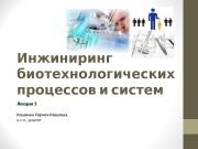 Презентация Лекция 1 Инжиниринг биотехнологических процессов и систем