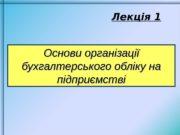 Лекція 1  Основи організації бухгалтерського обліку на