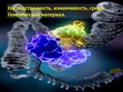 Наследственность, изменчивость, среда. Генетический материал.  Наследственность