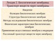 Лекция 2. Биологические мембраны.  Транспорт веществ через