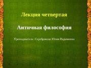Лекция четвертая Античная философия Преподаватель: Серебрякова Юлия Вадимовна