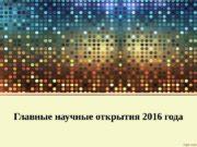 Главные научные открытия 2016 года  1. Получены