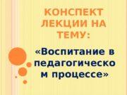 КОНСПЕКТ ЛЕКЦИИ НА ТЕМУ:  «Воспитание в педагогическо