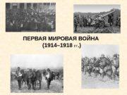 ПЕРВАЯ МИРОВАЯ ВОЙНА  (1914– 1918 ГГ. )