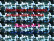 Квантовая механика и квантовая химия Лекция № 1