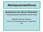 Материаловедение Добровольская Ирина Петровна  доктор физико-математических наук