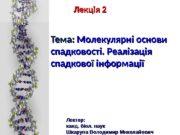 Лекція 2 Тема:  Молекулярні основи спадковості. Реалізація