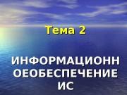 Тема 2 ИИ НФОРМАЦИОНН ОЕОБЕСПЕЧЕНИЕ ИСИС  ИНФОРМАЦИОННАЯ