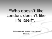 """"" Who doesn't like London, doesn't like life"