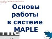 Основы работы в системе MAPLEДисциплина: Прикладное программирование Лекция