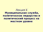 Лекция 6  Муниципальная служба ,  политическое