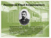 Ломоносов Юрий Владимирович ЛОМОНОСОВ Юрий Владимирович (1874 -1952)