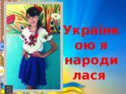 Українк ою я народи лася  Ти і