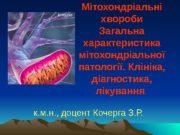 М і тохондріальні хвороби Загальна характеристика мітохондріальної патології.