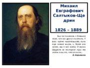 Михаил  Евграфович Салтыков-Ще дрин 1826 – 1889