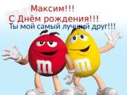 Максим!!! С Днём рождения!!! Ты мой самый лучший