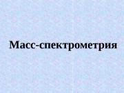 Масс-спектрометрия  Масс-спектрометрия (масс-спектроскопия) – метод анализа вещества