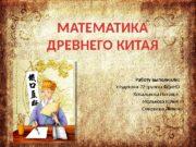 МАТЕМАТИКА ДРЕВНЕГО КИТАЯ Работу выполнили: студентки 22 группы