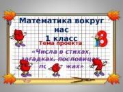 Математика вокруг нас 1 класс Тема проекта :