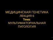 1 МЕДИЦИНСКАЯ ГЕНЕТИКА ЛЕКЦИЯ 6 Тема :