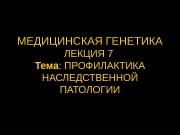 МЕДИЦИНСКАЯ ГЕНЕТИКА ЛЕКЦИЯ 7 Тема : ПРОФИЛАКТИКА НАСЛЕДСТВЕННОЙ