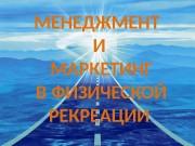 МЕНЕДЖМЕНТ И  МАРКЕТИНГ  В ФИЗИЧЕСКОЙ РЕКРЕАЦИИ
